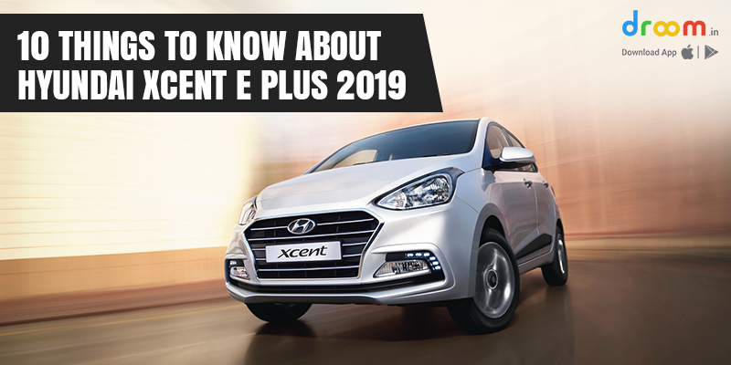 10 Things to know about Hyundai Xcent E Plus 2019